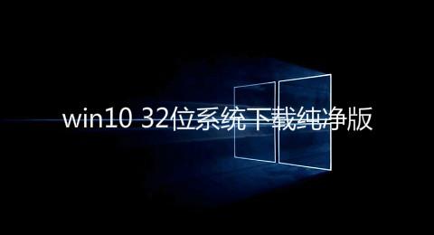 win10 32位系统下载纯净版