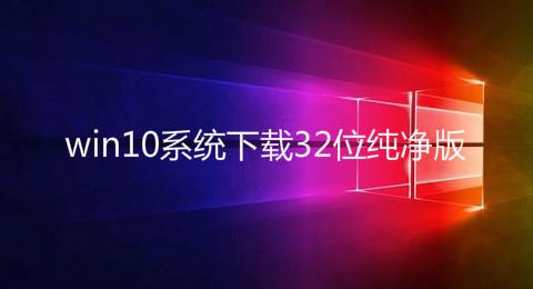 win10系统下载32位纯净版